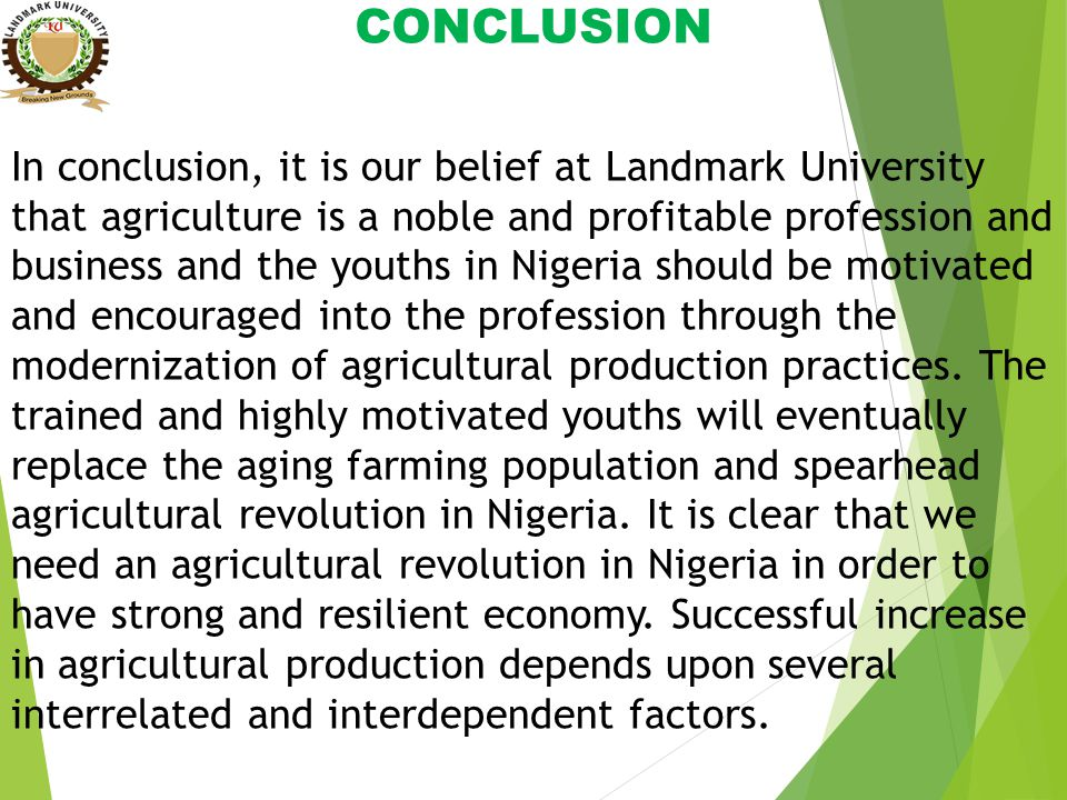 CONCLUSION In conclusion, it is our belief at Landmark University that agriculture is a noble and profitable profession and business and the youths in Nigeria should be motivated and encouraged into the profession through the modernization of agricultural production practices.
