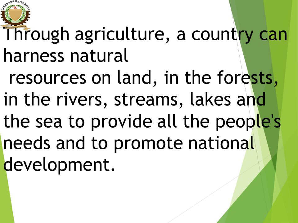 Through agriculture, a country can harness natural resources on land, in the forests, in the rivers, streams, lakes and the sea to provide all the people s needs and to promote national development.