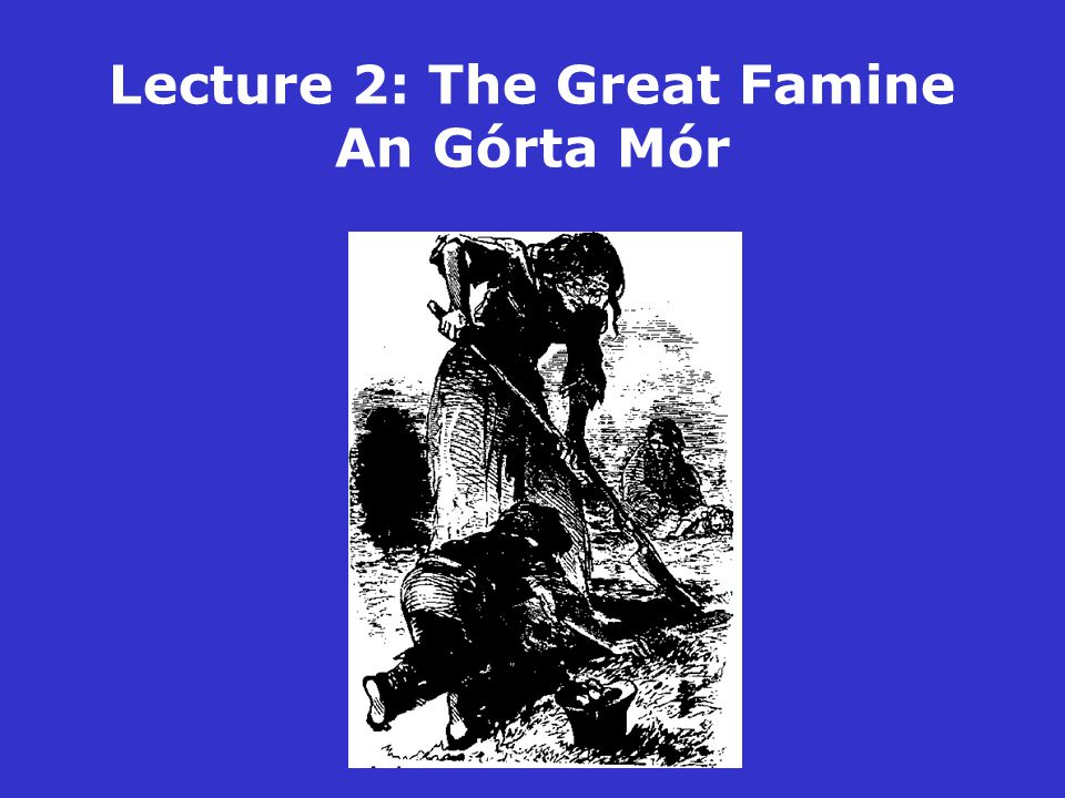 Lecture 2: The Great Famine An Górta Mór