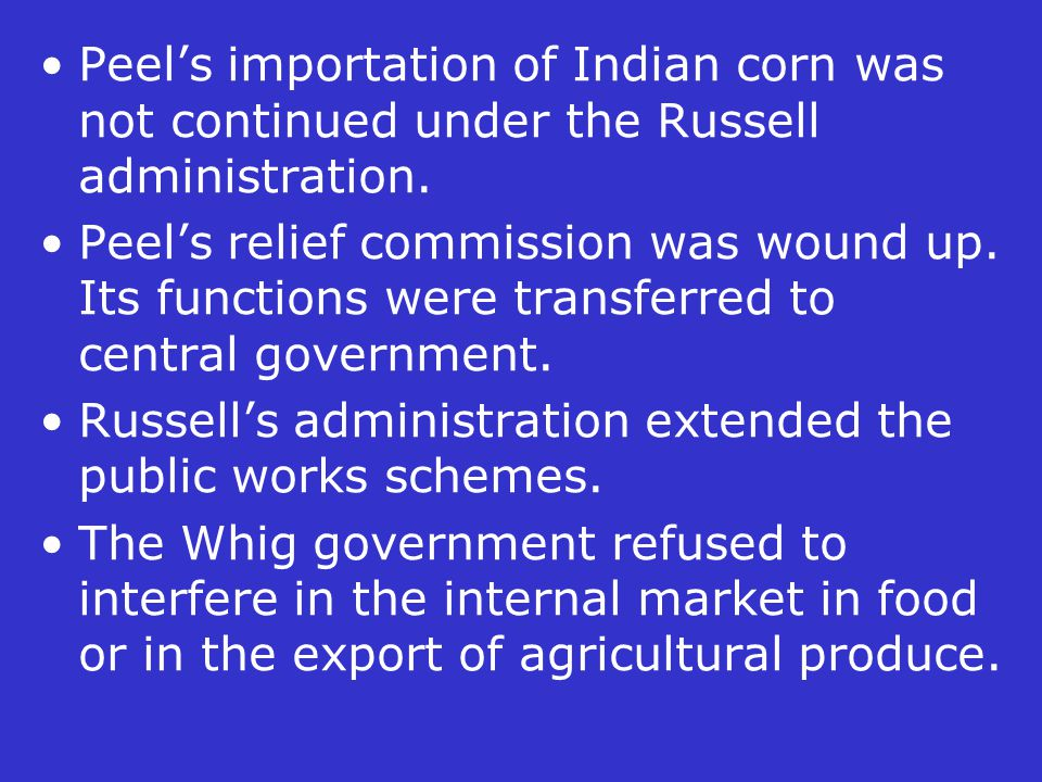 Peel's importation of Indian corn was not continued under the Russell administration. Peel's relief commission was wound up. Its functions were transf