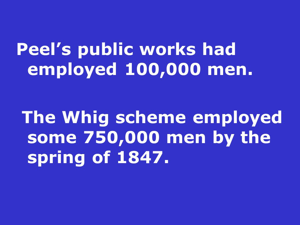 Peel's public works had employed 100,000 men. The Whig scheme employed some 750,000 men by the spring of 1847.