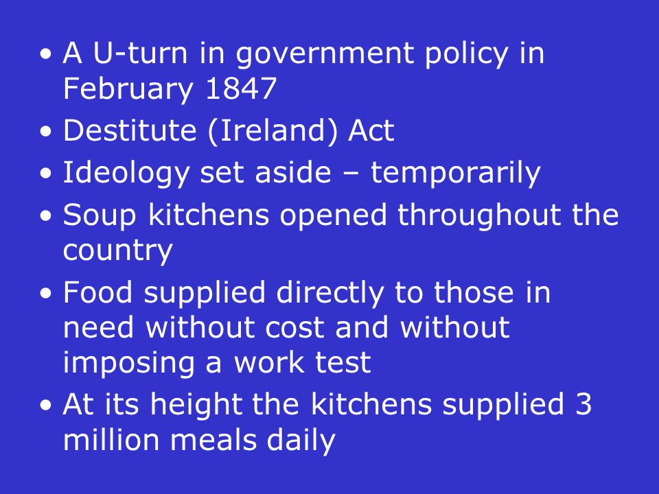 A U-turn in government policy in February 1847 Destitute (Ireland) Act Ideology set aside – temporarily Soup kitchens opened throughout the country Fo