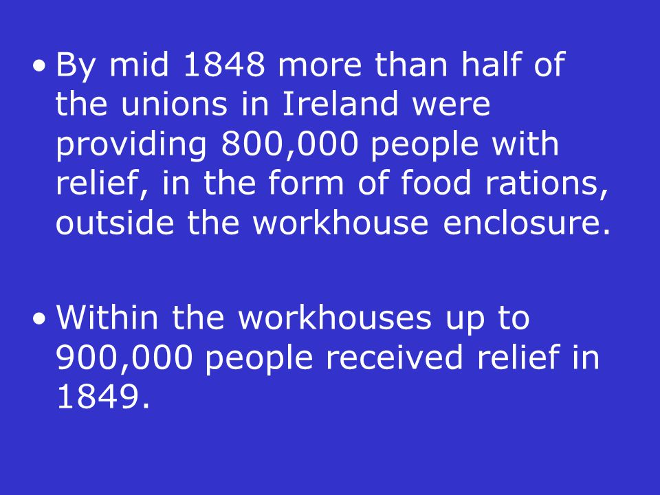 By mid 1848 more than half of the unions in Ireland were providing 800,000 people with relief, in the form of food rations, outside the workhouse encl