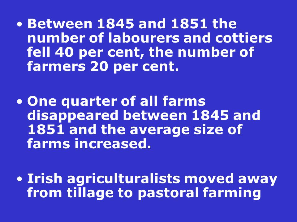 Between 1845 and 1851 the number of labourers and cottiers fell 40 per cent, the number of farmers 20 per cent. One quarter of all farms disappeared b