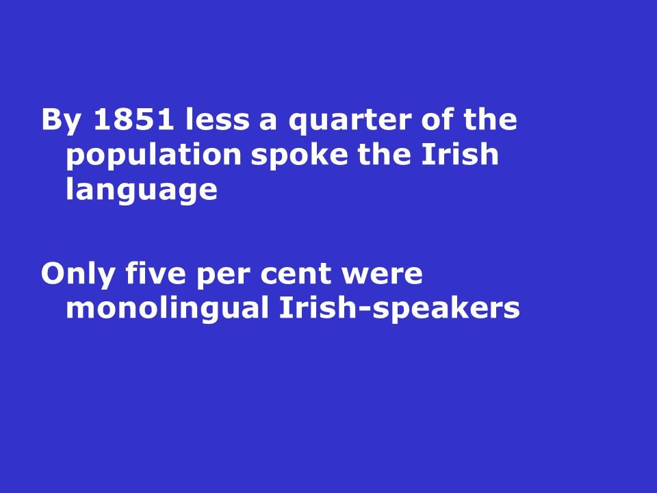 By 1851 less a quarter of the population spoke the Irish language Only five per cent were monolingual Irish-speakers