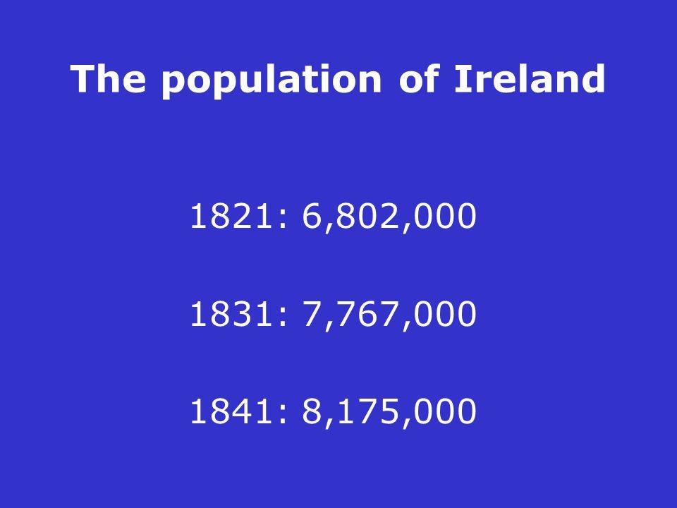 The population of Ireland 1821: 6,802,000 1831: 7,767,000 1841: 8,175,000