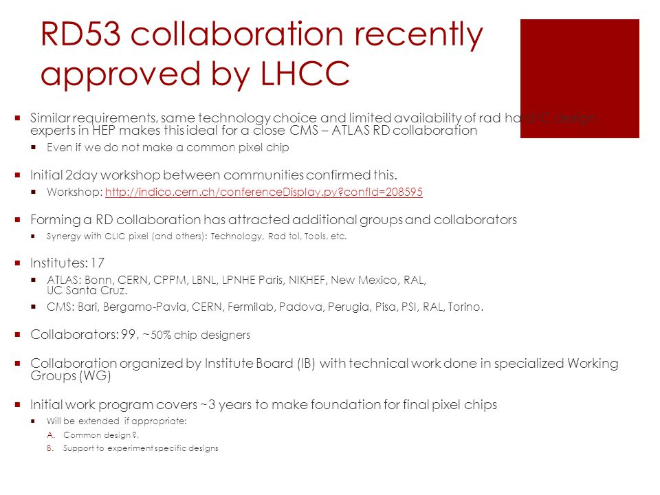RD53 collaboration recently approved by LHCC  Similar requirements, same technology choice and limited availability of rad hard IC design experts in HEP makes this ideal for a close CMS – ATLAS RD collaboration  Even if we do not make a common pixel chip  Initial 2day workshop between communities confirmed this.
