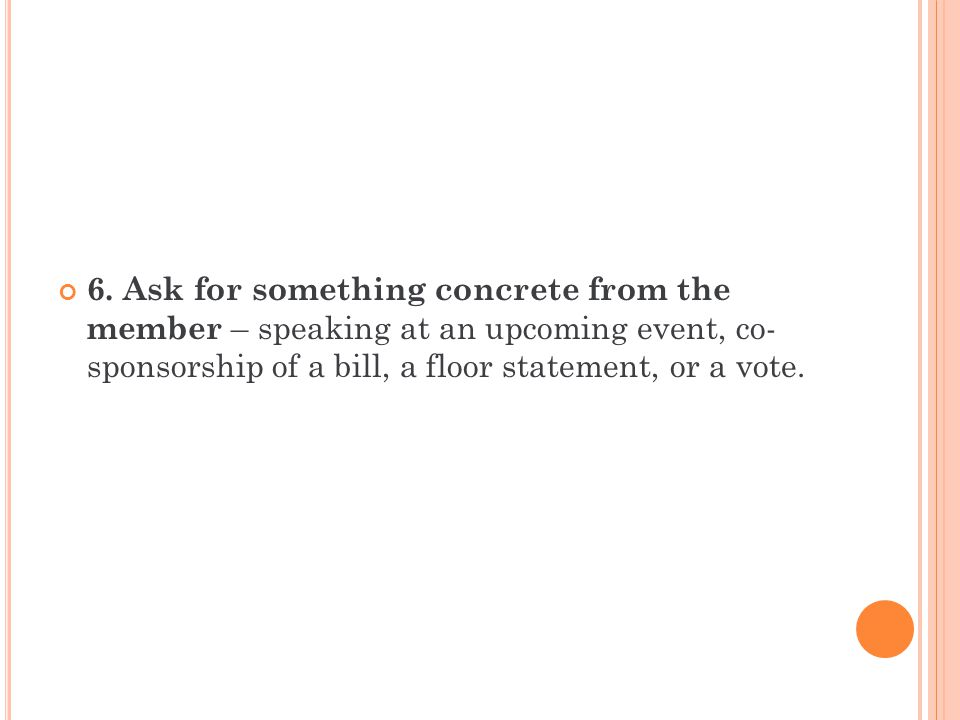 6. Ask for something concrete from the member – speaking at an upcoming event, co- sponsorship of a bill, a floor statement, or a vote.