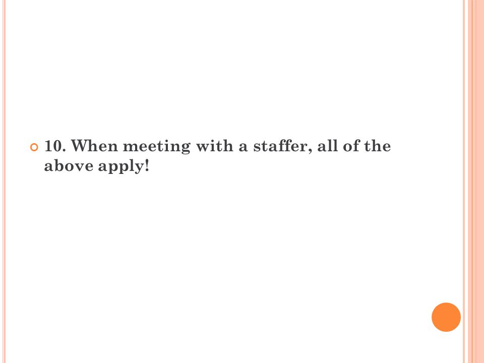 10. When meeting with a staffer, all of the above apply!