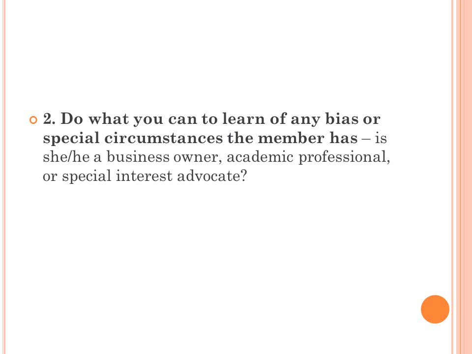 2. Do what you can to learn of any bias or special circumstances the member has – is she/he a business owner, academic professional, or special intere