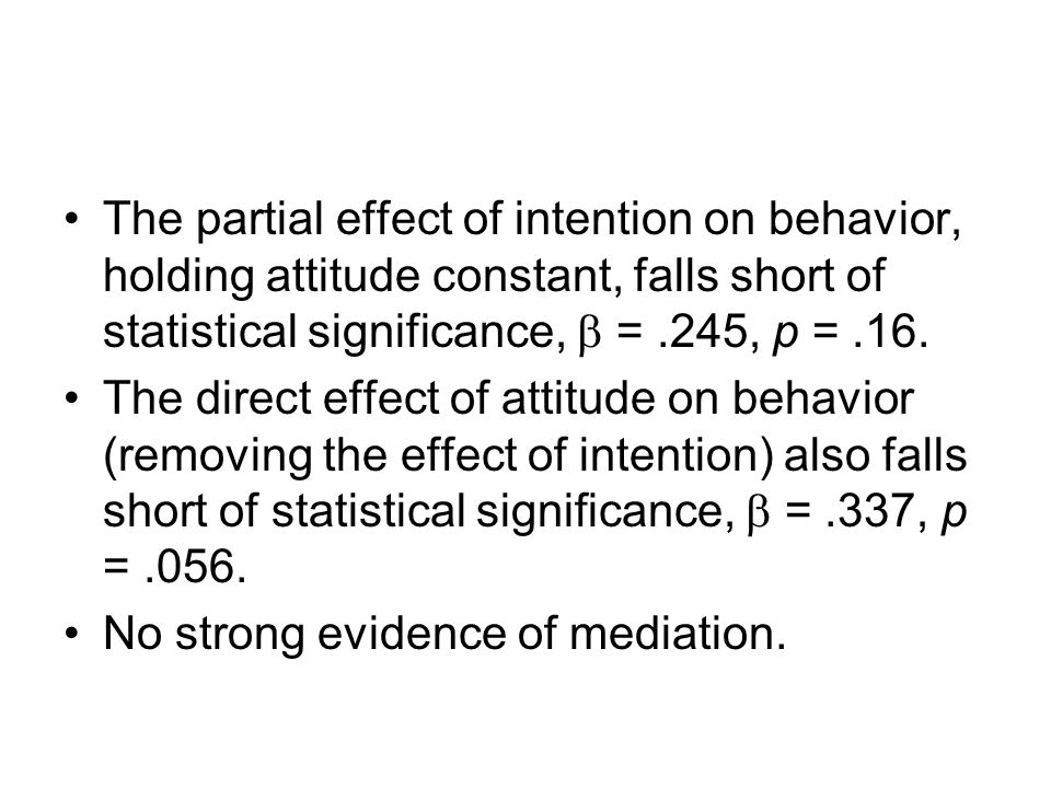 Causal Steps Attitude is significantly correlated with behavior, r =.525. Attitude is significantly correlated with intention, r =.767.