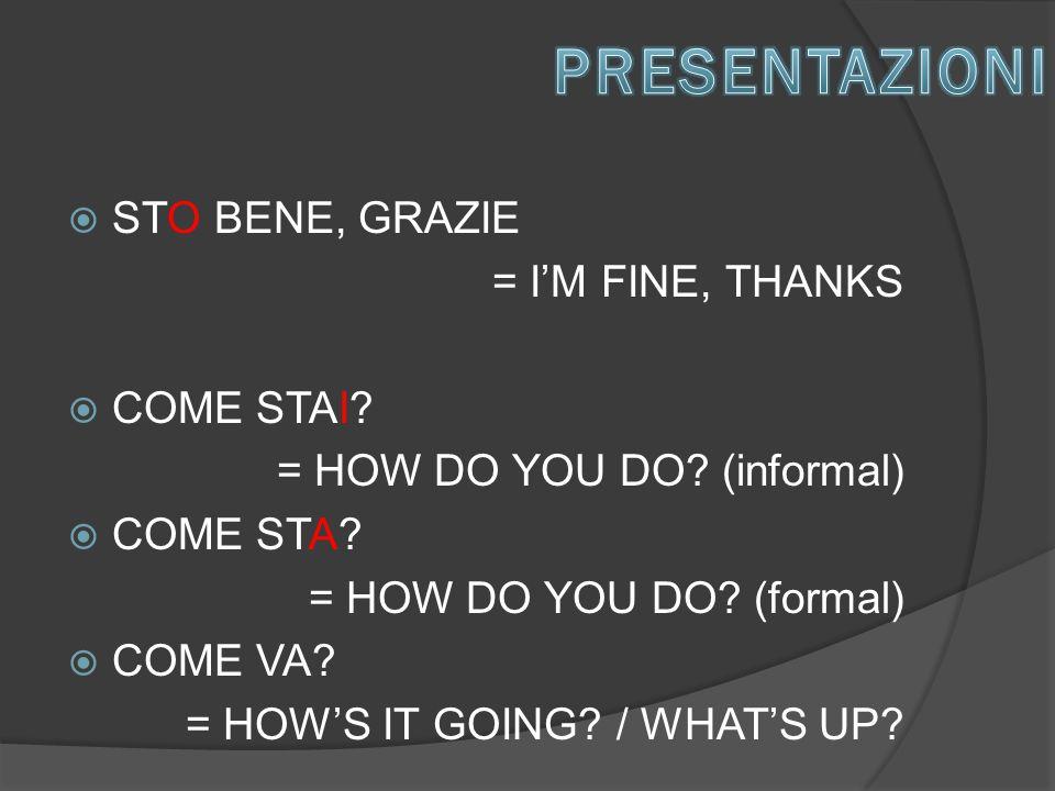  STO BENE, GRAZIE = I'M FINE, THANKS  COME STAI.