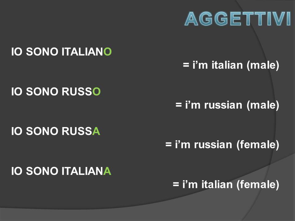 IO SONO ITALIANO = i'm italian (male) IO SONO RUSSO = i'm russian (male) IO SONO RUSSA = i'm russian (female) IO SONO ITALIANA = i'm italian (female)