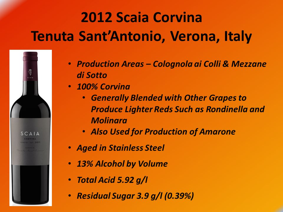 2012 Scaia Corvina Tenuta Sant'Antonio, Verona, Italy Production Areas – Colognola ai Colli & Mezzane di Sotto 100% Corvina Generally Blended with Other Grapes to Produce Lighter Reds Such as Rondinella and Molinara Also Used for Production of Amarone Aged in Stainless Steel 13% Alcohol by Volume Total Acid 5.92 g/l Residual Sugar 3.9 g/l (0.39%)