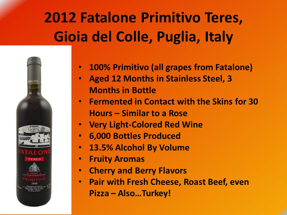 2012 Fatalone Primitivo Teres, Gioia del Colle, Puglia, Italy 100% Primitivo (all grapes from Fatalone) Aged 12 Months in Stainless Steel, 3 Months in Bottle Fermented in Contact with the Skins for 30 Hours – Similar to a Rose Very Light-Colored Red Wine 6,000 Bottles Produced 13.5% Alcohol By Volume Fruity Aromas Cherry and Berry Flavors Pair with Fresh Cheese, Roast Beef, even Pizza – Also…Turkey!