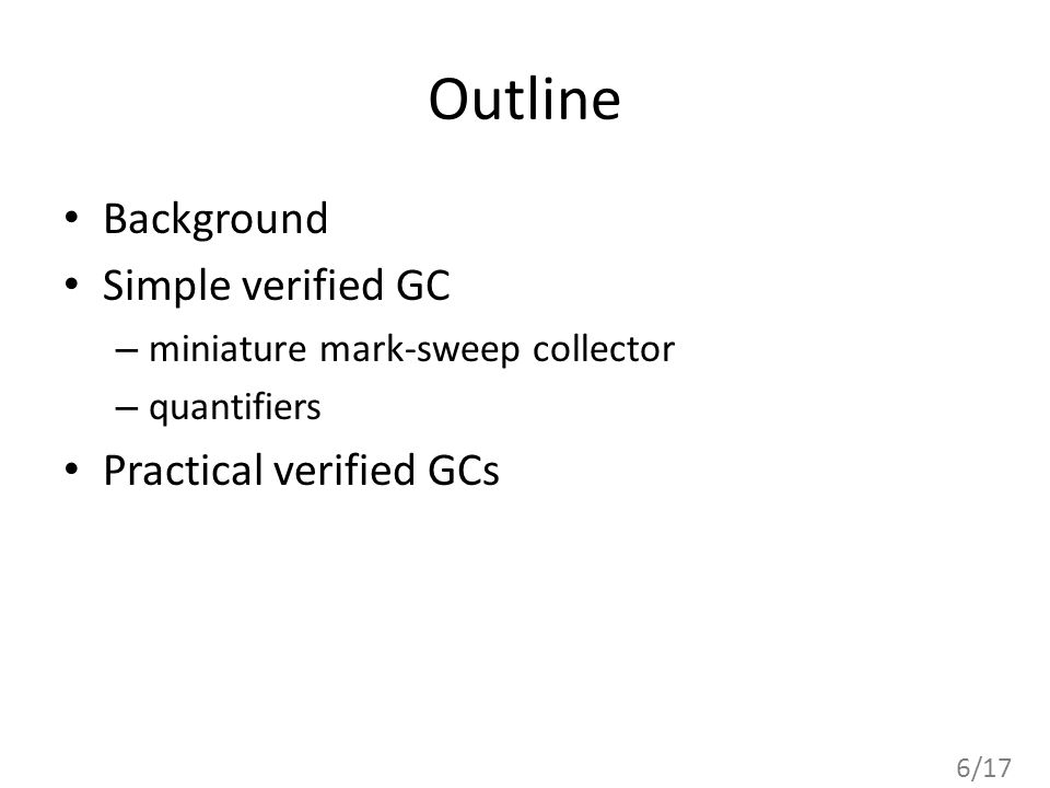 6/17 Outline Background Simple verified GC – miniature mark-sweep collector – quantifiers Practical verified GCs