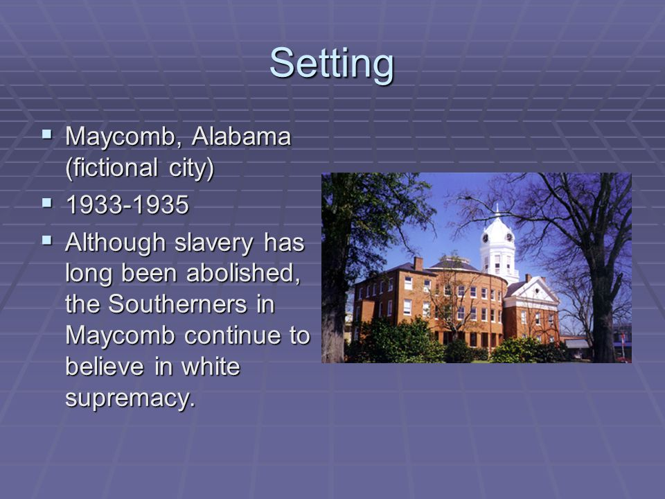 Setting  Maycomb, Alabama (fictional city)  1933-1935  Although slavery has long been abolished, the Southerners in Maycomb continue to believe in