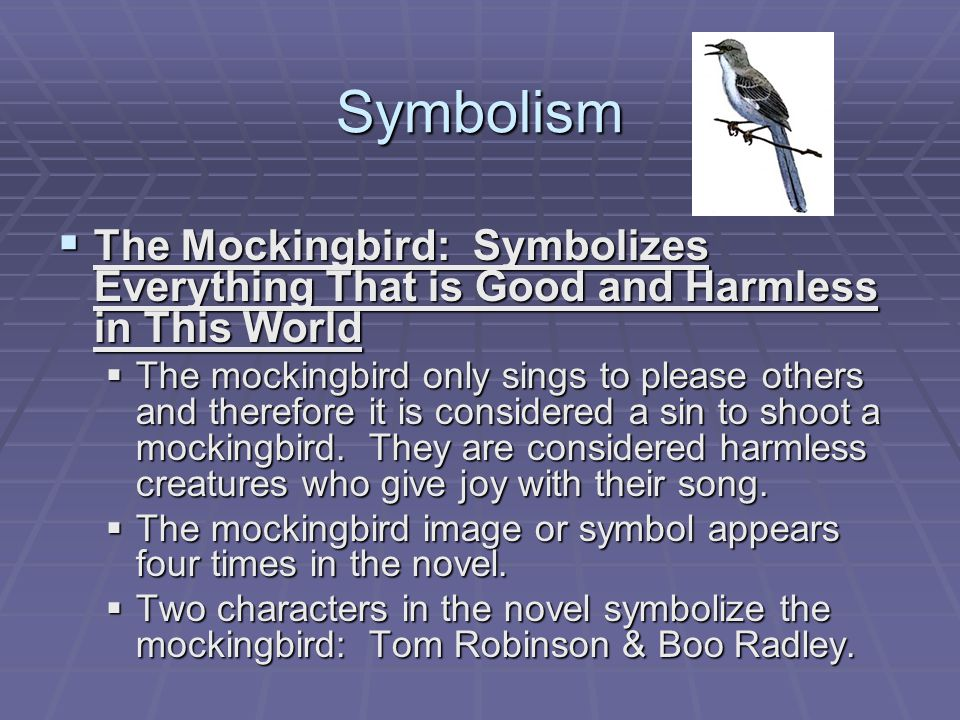 Symbolism  The Mockingbird: Symbolizes Everything That is Good and Harmless in This World  The mockingbird only sings to please others and therefore