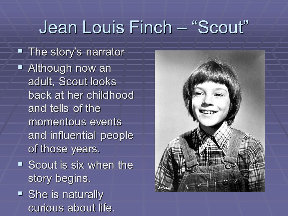 "Jean Louis Finch – ""Scout""  The story's narrator  Although now an adult, Scout looks back at her childhood and tells of the momentous events and inf"