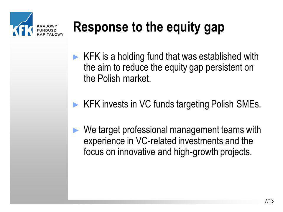 7/13 Response to the equity gap ► KFK is a holding fund that was established with the aim to reduce the equity gap persistent on the Polish market. ►