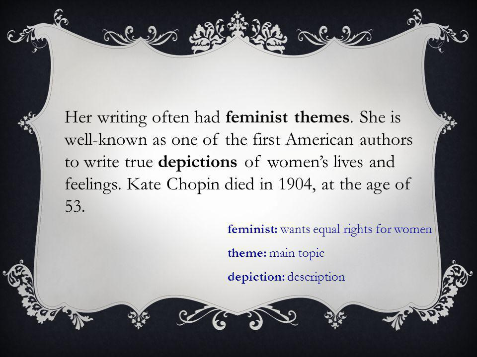 Her writing often had feminist themes. She is well-known as one of the first American authors to write true depictions of women's lives and feelings.