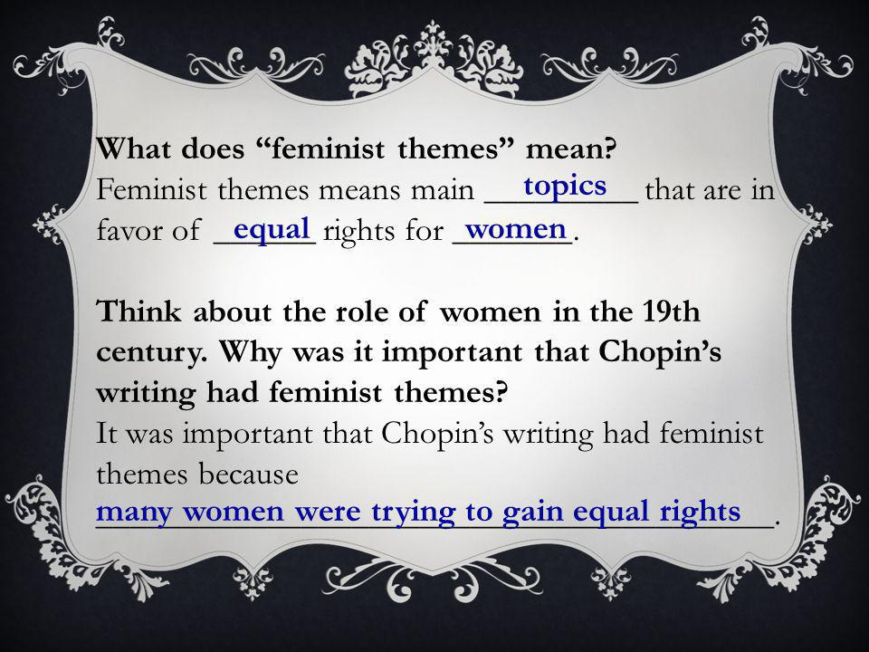 """What does """"feminist themes"""" mean? Feminist themes means main _________ that are in favor of ______ rights for _______. Think about the role of women i"""