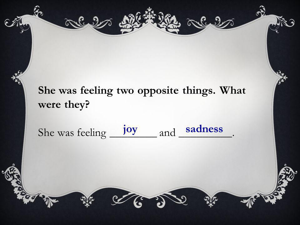 She was feeling two opposite things. What were they? She was feeling ________ and _________. joysadness