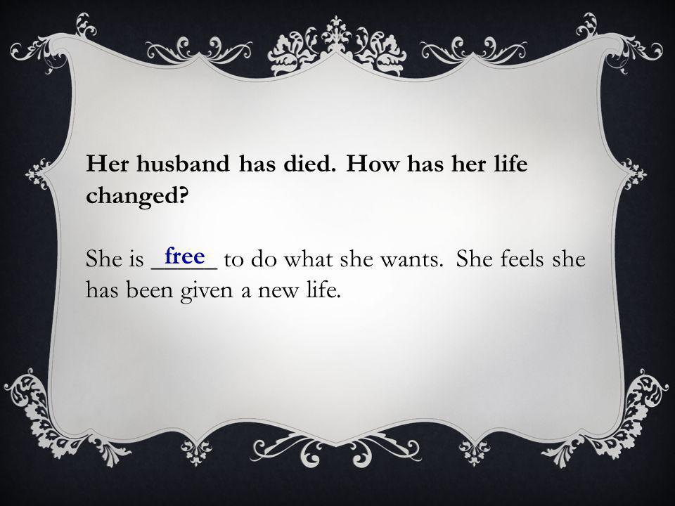 Her husband has died. How has her life changed? She is _____ to do what she wants. She feels she has been given a new life. free