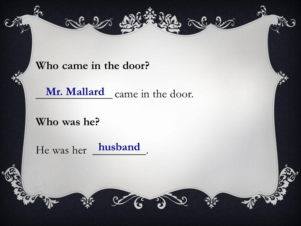 Who came in the door. _____________ came in the door.