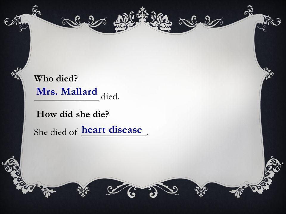 Who died? _____________ died. How did she die? She died of _____________. Mrs. Mallard heart disease