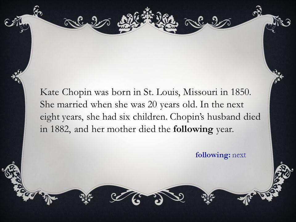 Kate Chopin was born in St. Louis, Missouri in 1850.