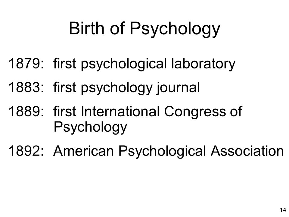 14 Birth of Psychology 1879: first psychological laboratory 1883: first psychology journal 1889: first International Congress of Psychology 1892: American Psychological Association