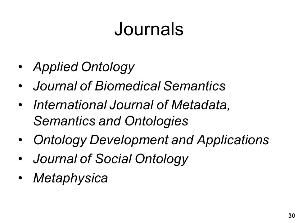 Journals Applied Ontology Journal of Biomedical Semantics International Journal of Metadata, Semantics and Ontologies Ontology Development and Applications Journal of Social Ontology Metaphysica 30
