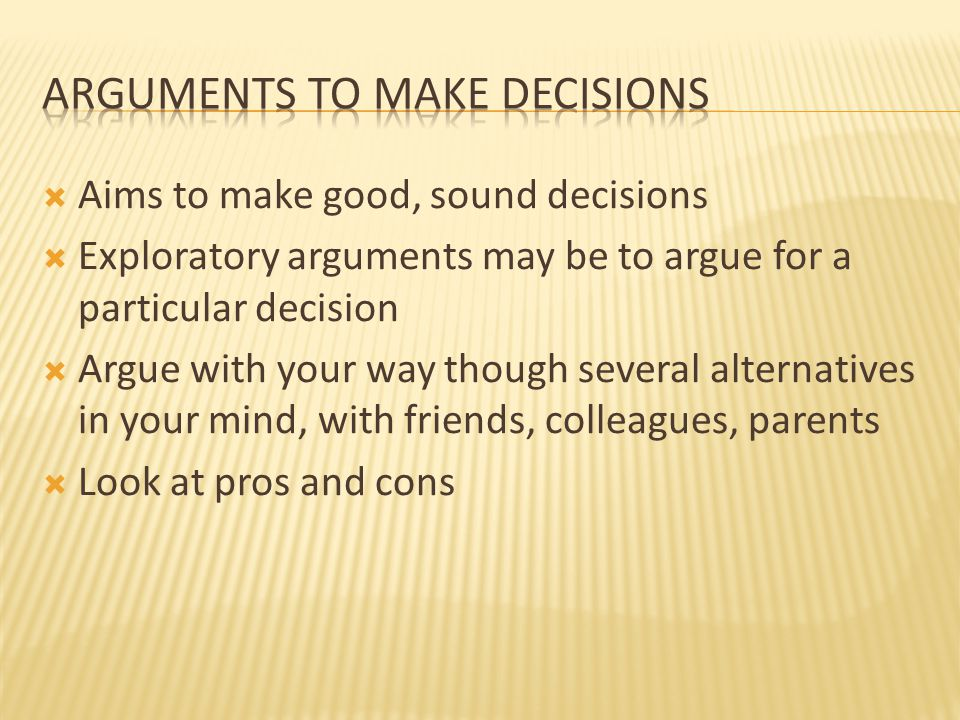 Aims to make good, sound decisions  Exploratory arguments may be to argue for a particular decision  Argue with your way though several alternatives in your mind, with friends, colleagues, parents  Look at pros and cons