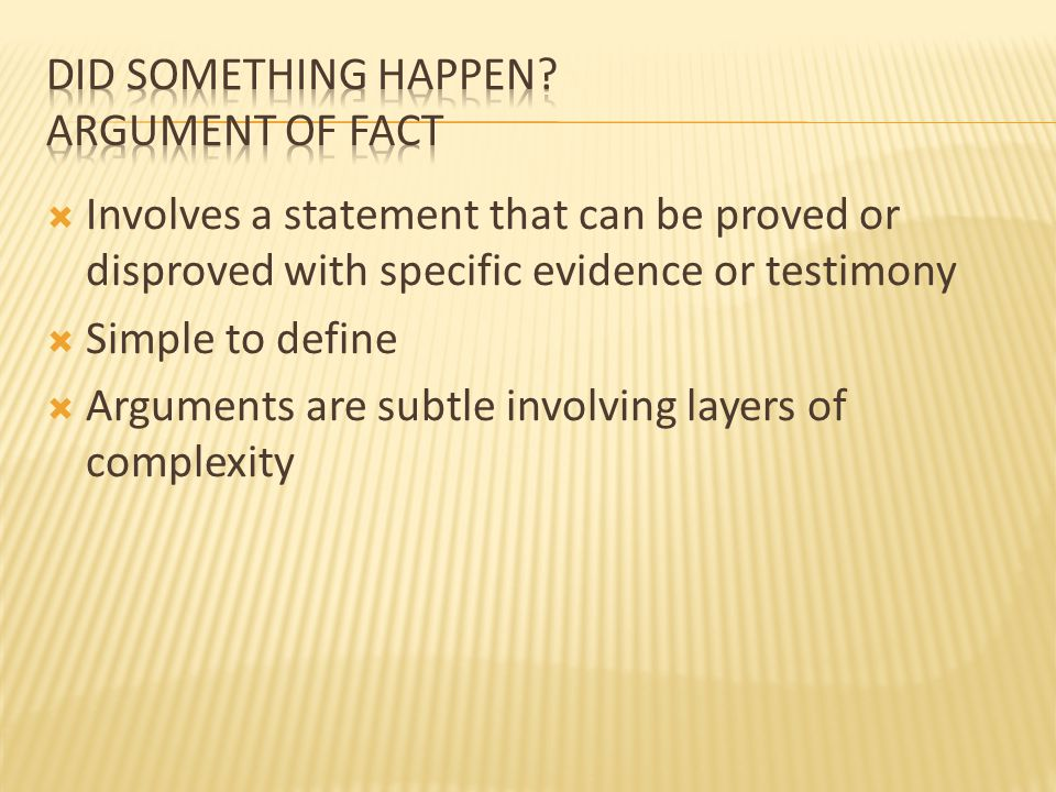  Involves a statement that can be proved or disproved with specific evidence or testimony  Simple to define  Arguments are subtle involving layers of complexity