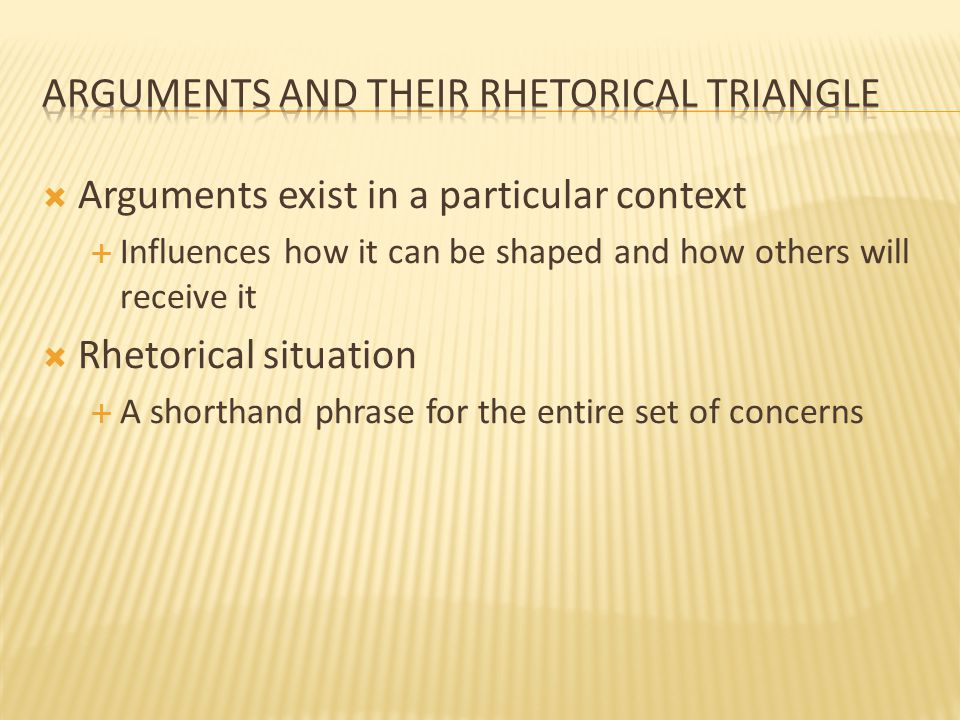  Arguments exist in a particular context  Influences how it can be shaped and how others will receive it  Rhetorical situation  A shorthand phrase for the entire set of concerns