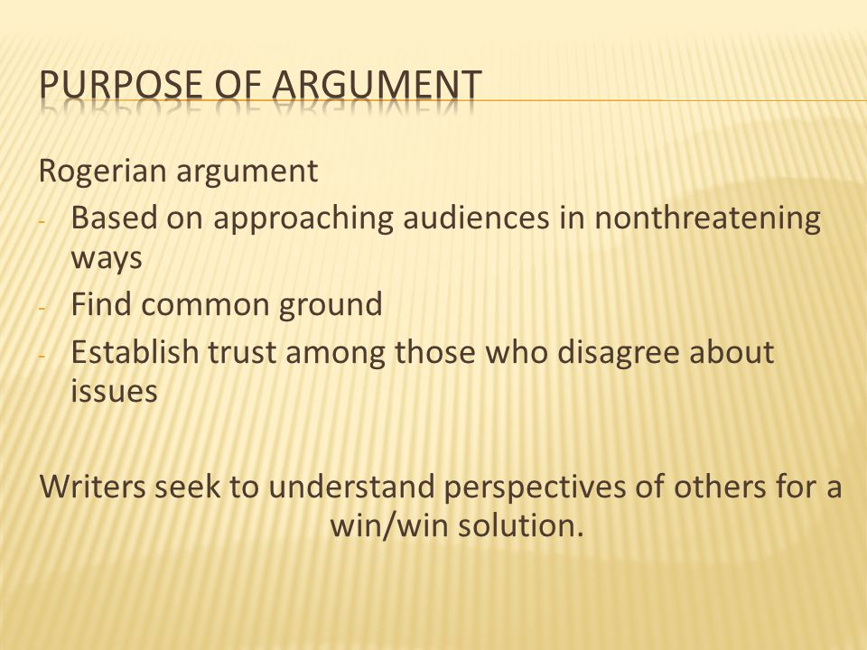 Rogerian argument - Based on approaching audiences in nonthreatening ways - Find common ground - Establish trust among those who disagree about issues Writers seek to understand perspectives of others for a win/win solution.