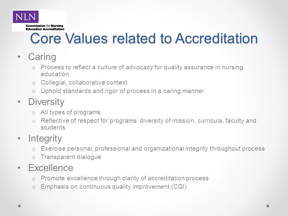 Core Values related to Accreditation Caring o Process to reflect a culture of advocacy for quality assurance in nursing education o Collegial, collabo