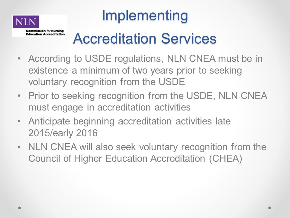 Implementing Accreditation Services According to USDE regulations, NLN CNEA must be in existence a minimum of two years prior to seeking voluntary rec