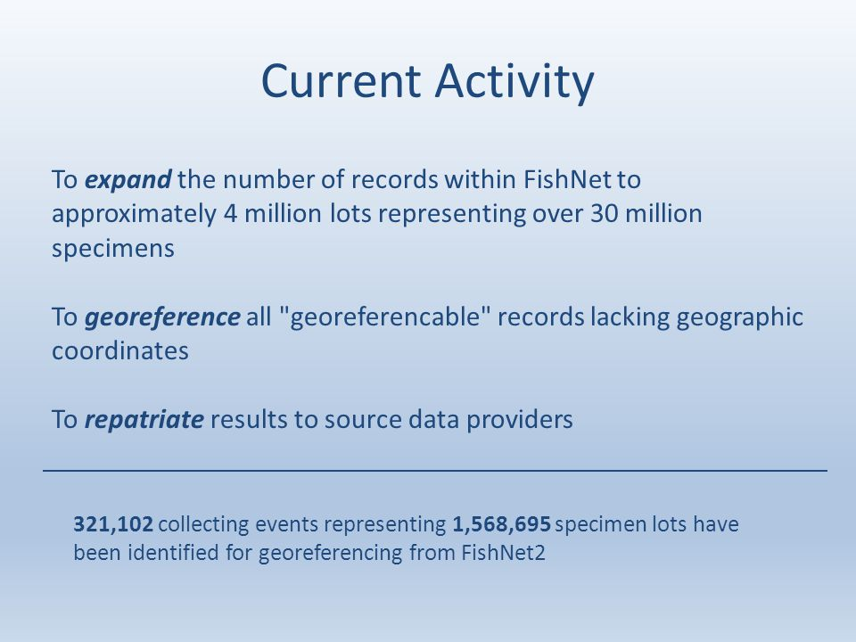 Current Activity To expand the number of records within FishNet to approximately 4 million lots representing over 30 million specimens To georeference