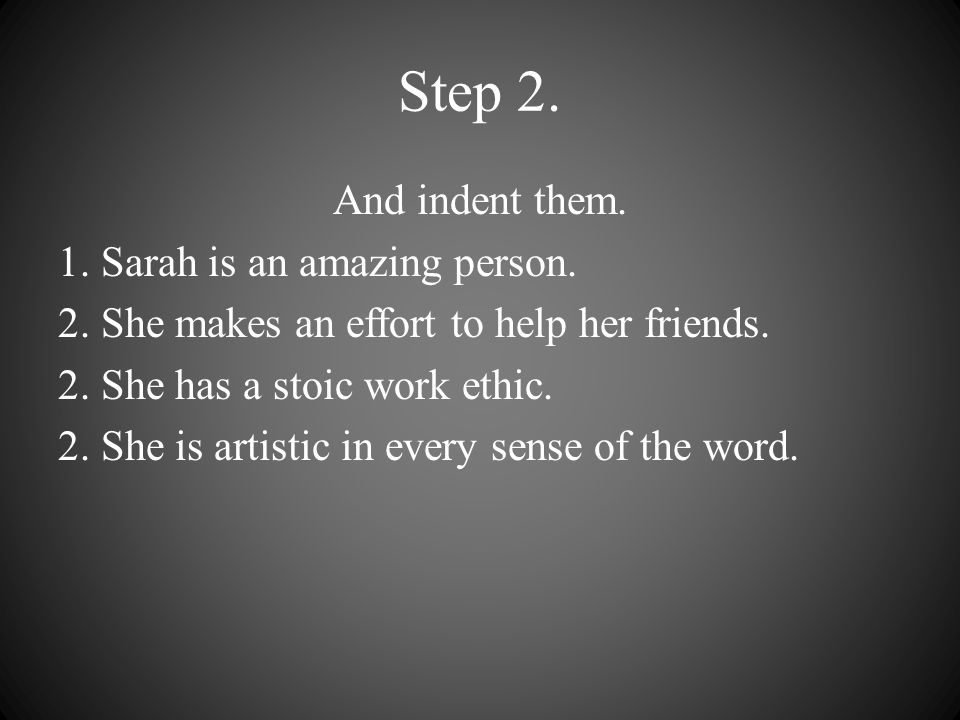Step 2. And indent them. 1. Sarah is an amazing person. 2. She makes an effort to help her friends. 2. She has a stoic work ethic. 2. She is artistic