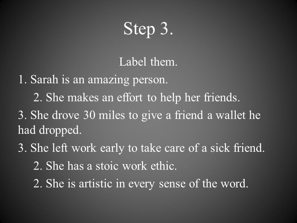 Step 3. Label them. 1. Sarah is an amazing person. 2. She makes an effort to help her friends. 3. She drove 30 miles to give a friend a wallet he had