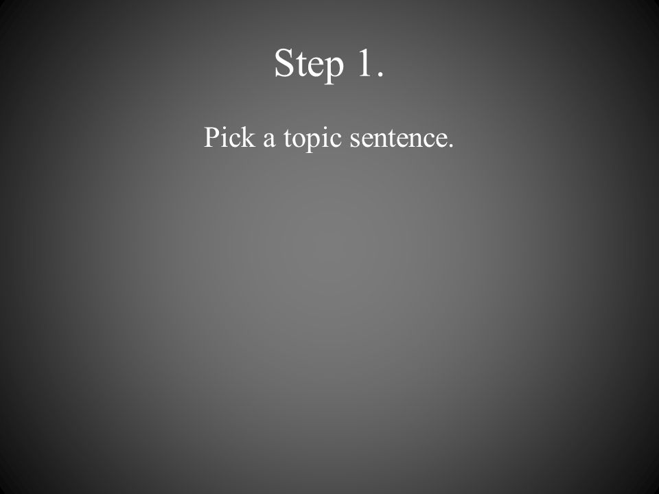 Step 1. Pick a topic sentence.