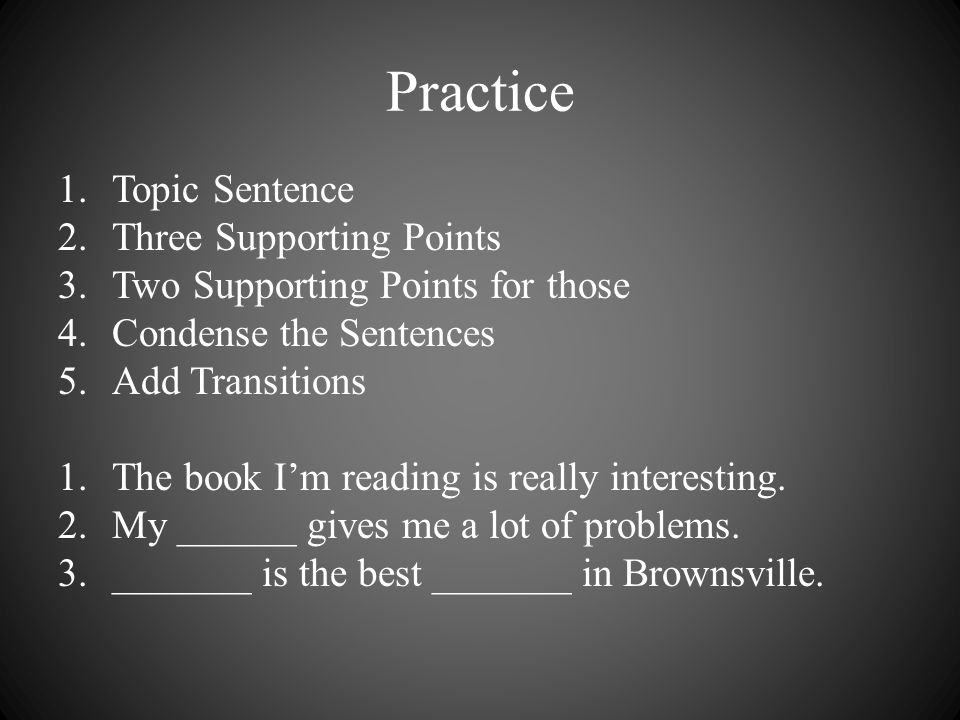 Practice 1.Topic Sentence 2.Three Supporting Points 3.Two Supporting Points for those 4.Condense the Sentences 5.Add Transitions 1.The book I'm reading is really interesting.
