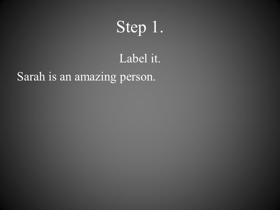 Step 1. Label it. Sarah is an amazing person.
