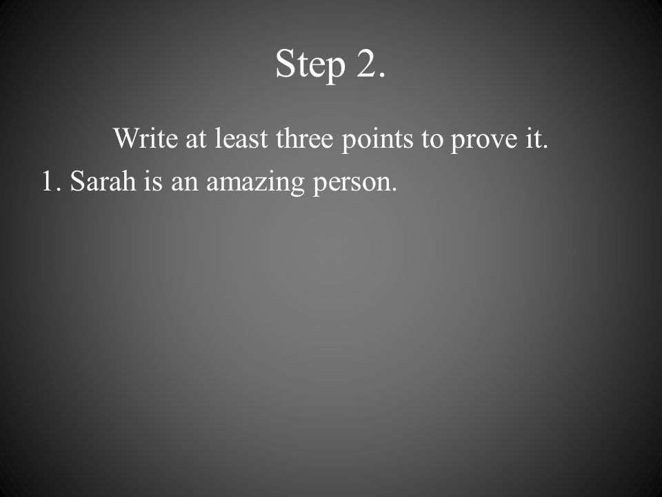 Step 2. Write at least three points to prove it. 1. Sarah is an amazing person.