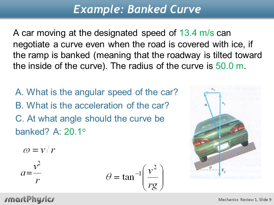 Example: Banked Curve A car moving at the designated speed of 13.4 m/s can negotiate a curve even when the road is covered with ice, if the ramp is ba