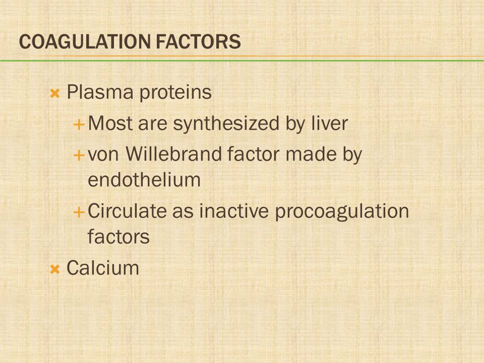 COAGULATION FACTORS  Plasma proteins  Most are synthesized by liver  von Willebrand factor made by endothelium  Circulate as inactive procoagulation factors  Calcium