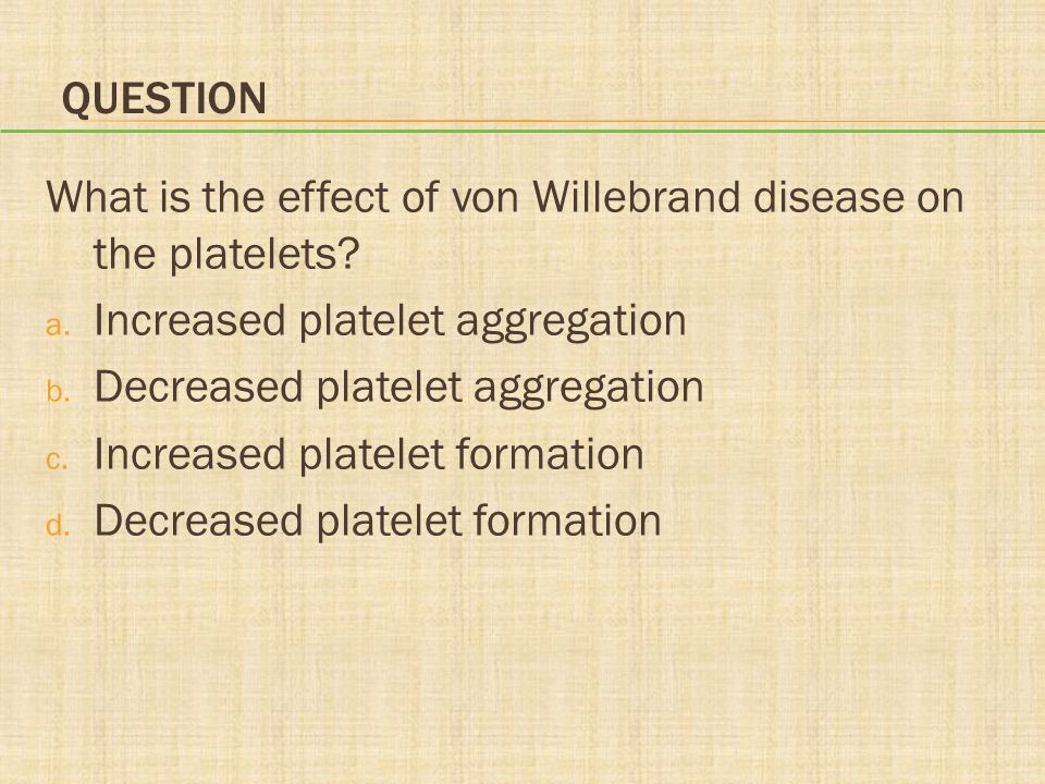 QUESTION What is the effect of von Willebrand disease on the platelets.