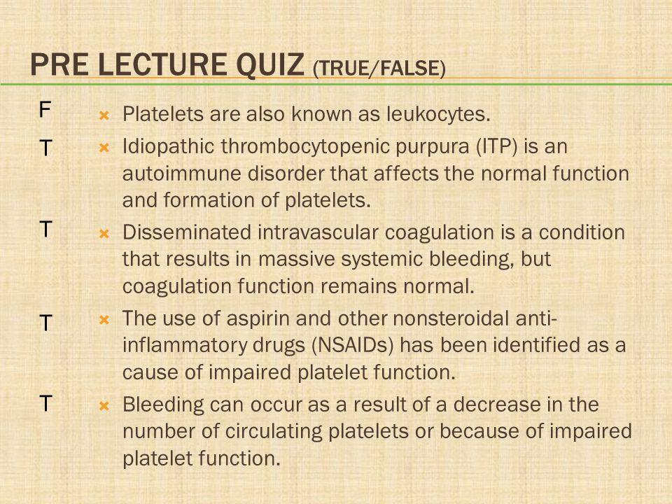 PRE LECTURE QUIZ (TRUE/FALSE)  Platelets are also known as leukocytes.